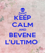 KEEP CALM AND BEVENE L'ULTIMO  - Personalised Poster A4 size