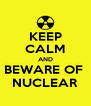 KEEP CALM AND BEWARE OF  NUCLEAR - Personalised Poster A4 size