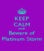 KEEP CALM AND Beware of Platinum Storm - Personalised Poster A4 size