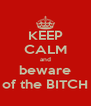 KEEP CALM and beware of the BITCH - Personalised Poster A4 size
