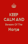 KEEP CALM AND Beware Of The Horse  - Personalised Poster A4 size