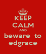 KEEP CALM AND beware  to edgrace - Personalised Poster A4 size