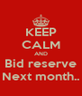 KEEP CALM AND Bid reserve Next month.. - Personalised Poster A4 size