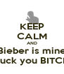 KEEP CALM AND Bieber is mine Fuck you BITCH - Personalised Poster A4 size