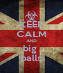 KEEP CALM AND big  balls - Personalised Poster A4 size