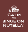 KEEP CALM AND BINGE ON  NUTELLA! - Personalised Poster A4 size