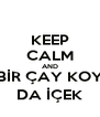 KEEP CALM AND BİR ÇAY KOY DA İÇEK - Personalised Poster A4 size