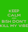 KEEP CALM AND BISH DON'T KILL MY VIBE - Personalised Poster A4 size