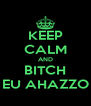 KEEP CALM AND BITCH EU AHAZZO - Personalised Poster A4 size