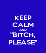 """KEEP CALM AND """"BITCH, PLEASE"""" - Personalised Poster A4 size"""