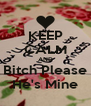 KEEP CALM AND Bitch Please He's Mine - Personalised Poster A4 size