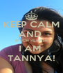 KEEP CALM AND  BITCH PLEASE I AM  TANNYA! - Personalised Poster A4 size