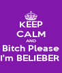 KEEP CALM AND Bitch Please I'm BELIEBER  - Personalised Poster A4 size