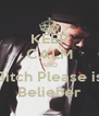 KEEP CALM AND Bitch Please is Belieber - Personalised Poster A4 size