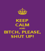KEEP CALM AND BITCH, PLEASE, SHUT UP! - Personalised Poster A4 size