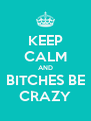 KEEP CALM AND BITCHES BE CRAZY - Personalised Poster A4 size