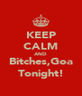 KEEP CALM AND Bitches,Goa Tonight! - Personalised Poster A4 size