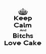Keep Calm And Bitchs Love Cake - Personalised Poster A4 size