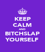 KEEP CALM AND BITCHSLAP YOURSELF - Personalised Poster A4 size