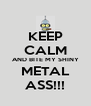 KEEP CALM AND BITE MY SHINY METAL ASS!!! - Personalised Poster A4 size