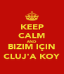 KEEP CALM AND BIZIM IÇIN CLUJ'A KOY - Personalised Poster A4 size