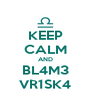 KEEP CALM AND BL4M3 VR1SK4 - Personalised Poster A4 size