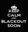 KEEP CALM AND BLACKOUT SOON - Personalised Poster A4 size
