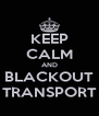 KEEP CALM AND BLACKOUT TRANSPORT - Personalised Poster A4 size