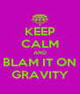 KEEP CALM AND BLAM IT ON GRAVITY - Personalised Poster A4 size