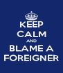 KEEP CALM AND BLAME A FOREIGNER - Personalised Poster A4 size
