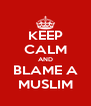 KEEP CALM AND BLAME A MUSLIM - Personalised Poster A4 size