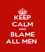 KEEP CALM AND BLAME ALL MEN  - Personalised Poster A4 size