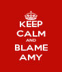 KEEP CALM AND BLAME AMY - Personalised Poster A4 size