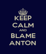 KEEP CALM AND BLAME ANTON - Personalised Poster A4 size