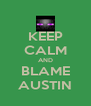 KEEP CALM AND BLAME AUSTIN - Personalised Poster A4 size