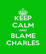 KEEP CALM AND BLAME CHARLES - Personalised Poster A4 size