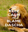 KEEP CALM AND BLAME DASCHA - Personalised Poster A4 size