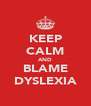 KEEP CALM AND BLAME DYSLEXIA - Personalised Poster A4 size