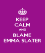 KEEP CALM AND BLAME EMMA SLATER - Personalised Poster A4 size