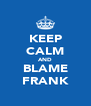 KEEP CALM AND BLAME FRANK - Personalised Poster A4 size