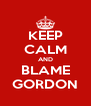 KEEP CALM AND BLAME GORDON - Personalised Poster A4 size