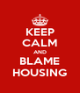 KEEP CALM AND BLAME HOUSING - Personalised Poster A4 size
