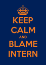 KEEP CALM AND BLAME INTERN - Personalised Poster A4 size