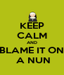 KEEP CALM AND BLAME IT ON  A NUN - Personalised Poster A4 size