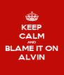 KEEP CALM AND BLAME IT ON ALVIN - Personalised Poster A4 size