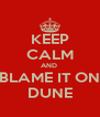 KEEP CALM AND  BLAME IT ON DUNE - Personalised Poster A4 size