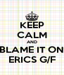 KEEP CALM AND BLAME IT ON ERICS G/F - Personalised Poster A4 size