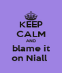 KEEP CALM AND blame it on Niall  - Personalised Poster A4 size