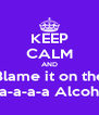 KEEP CALM AND Blame it on the a-a-a-a-a Alcohol - Personalised Poster A4 size