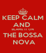 KEEP CALM AND  BLAME IT ON THE BOSSA  NOVA - Personalised Poster A4 size